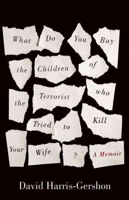 What Do You Buy for the Children of the Terrorist Who Tried to Kill Your Wife? By Harris-gershon, David